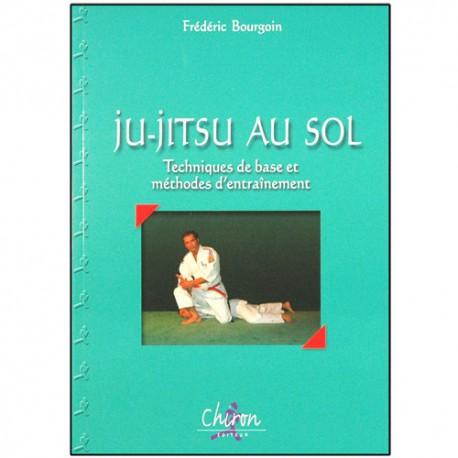 Ju-Jitsu au sol, tech. de base et méth. d'entraînement - F. Bourgoin