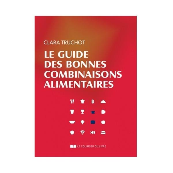 Le guide des bonnes combinaisons alimentaires - C Truchot