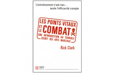 Les points vitaux et le combat, une introduction au terrible secret des arts martiaux - Rick Clark