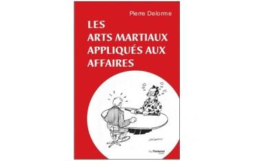 Les arts martiaux appliqués aux affaires - Pierre Delorme
