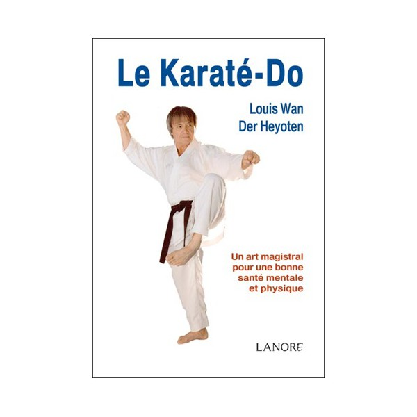 Le Karaté-Do, un art magistral - Louis Wan Der Heyoten