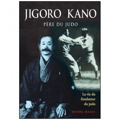 Jigoro Kano, père du Judo, la vie du fondateur - Michel Mazac