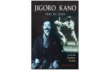Jigoro Kano, père du Judo, la vie du fondateur du Judo - Michel Mazac