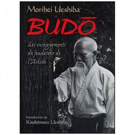 Budo, les enseig. du fondateur de l'Aikido - Morihei Ueshiba (éd2013)