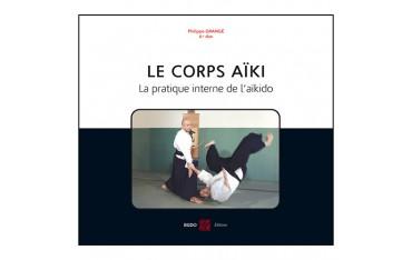 Le corps Aïki, la pratique interne de l'Aïkido - Philippe Grangé