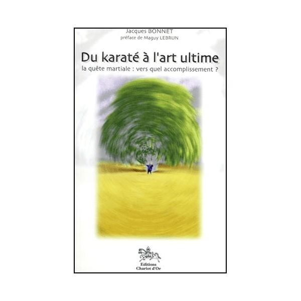 Du Karaté à l'art ultime, la quête martiale - Jacques Bonnet