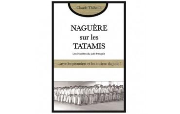 Naguère sur les Tatamis, les insolites du judo français... avec les pionniers et les anciens du judo ! - Claude Thibault