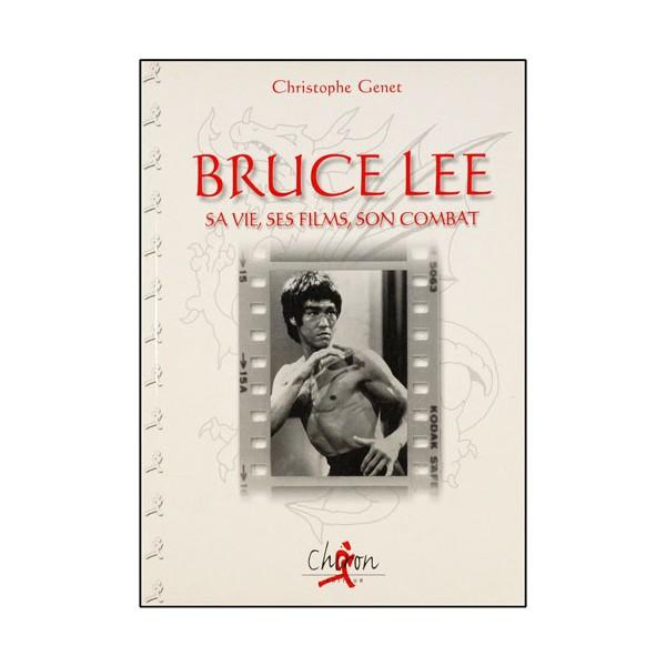 Bruce Lee, sa vie, ses films, son combat - Christophe Genet