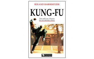 Kung-Fu, trois milles ans d'histoire des arts martiaux chinois - Roland Habersetzer