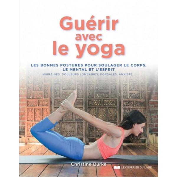 Guérir avec le yoga, les bonnes postures pour soulager le corps, le mental et l'esprit - Christine Burke