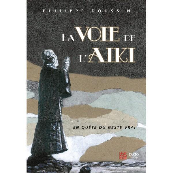 La voie de l'Aïki, en quête du geste vrai - Philippe Doussin