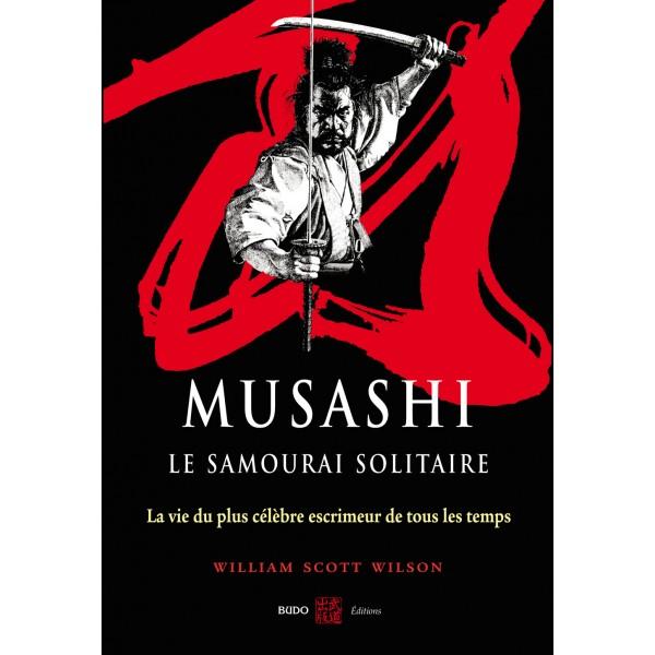 Musashi, le samouraï solitaire, la vie du plus célèbre escrimeur de tous les temps - William Scott Wilson