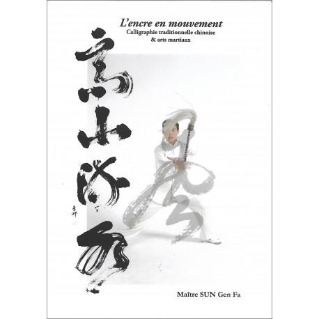 L'encre en mouvement, calligraphie traditionnelle chinoise & arts martiaux - Sun Gen Fa