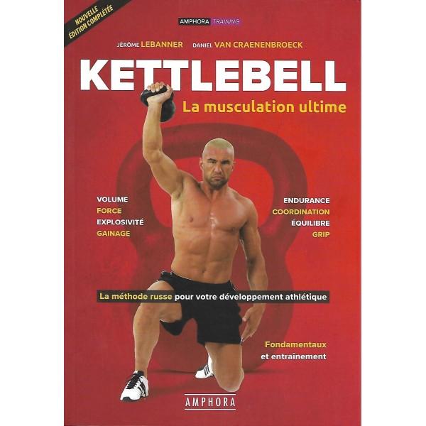 Kettlebell, la musculation ultime - Jérôme Lebanner & Daniel Van Craenenbroeck