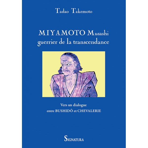 Miyamoto Musashi, guerrier de la transcendance, vers un dialogue entre Bushidô et Chevalerie - Tadao Takemoto