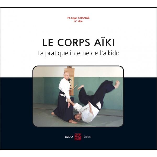 Le corps Aïki, la pratique interne de l'Aikido - Philippe Grangé
