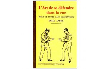 L'art de se défendre dans la rue, boxe et lutte sans conventions - Emile André