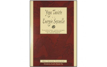 Yoga taoïste et énergie sexuelle, transformez votre corps, votre imagination et votre esprit - Eric Steven Yudelove