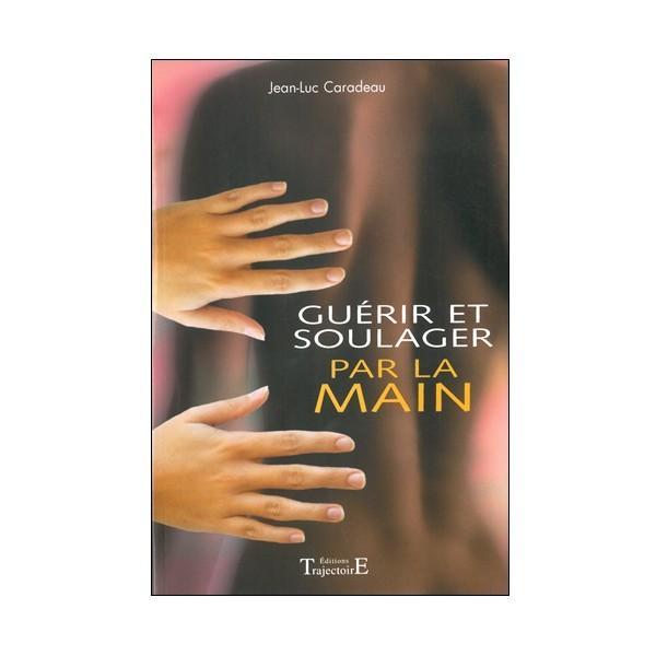 Guérir et soulager par la main - Jean-Luc Caradeau
